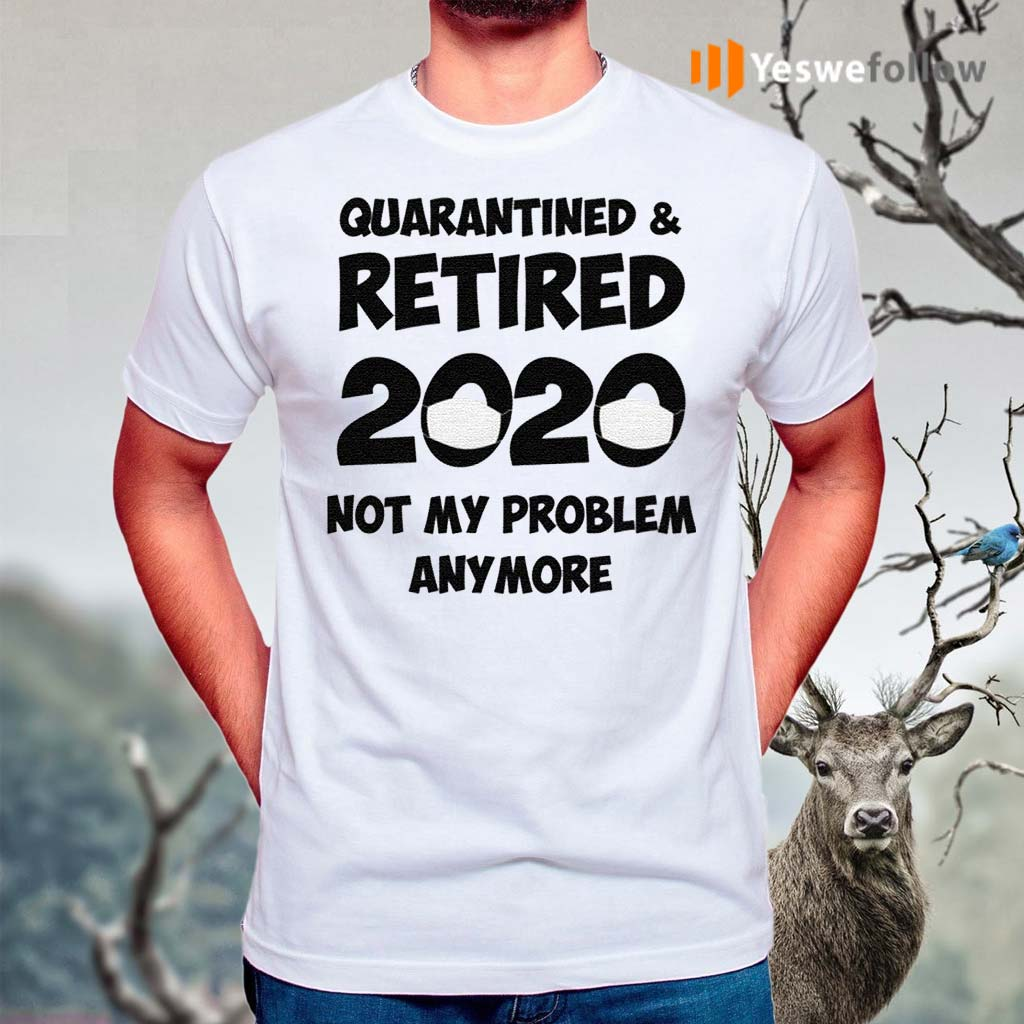 Quarantined-And-Retired-2020-Not-My-Problem-Anymore-Shirt