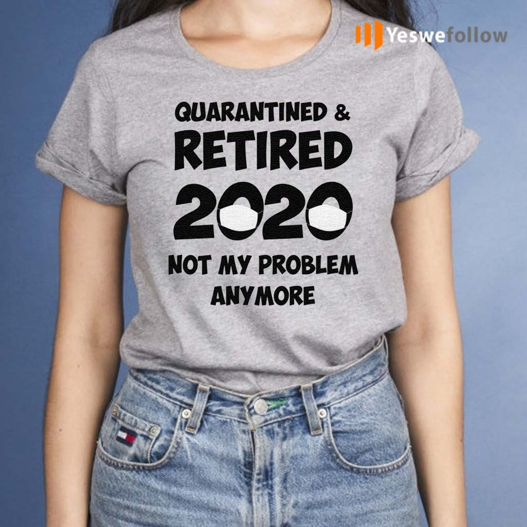 Quarantined-And-Retired-2020-Not-My-Problem-Anymore-Shirts