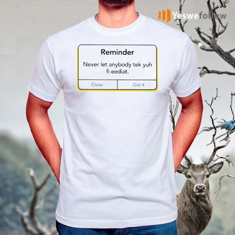 Reminder-Never-Let-Anybody-Tek-Yuh-Fi-Eediat-Shirt