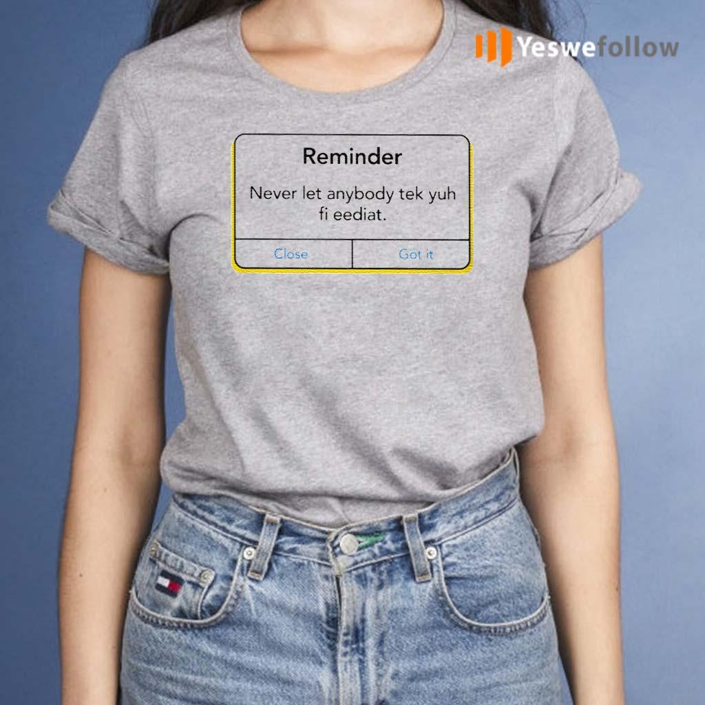 Reminder-Never-Let-Anybody-Tek-Yuh-Fi-Eediat-Shirts