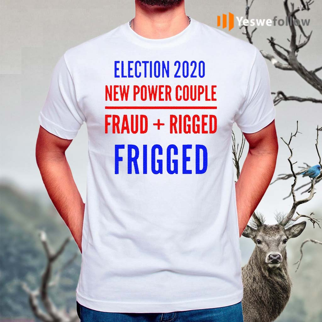 Rigged-Election-New-Power-Couple-Fraud-Rigger-2020-Shirts