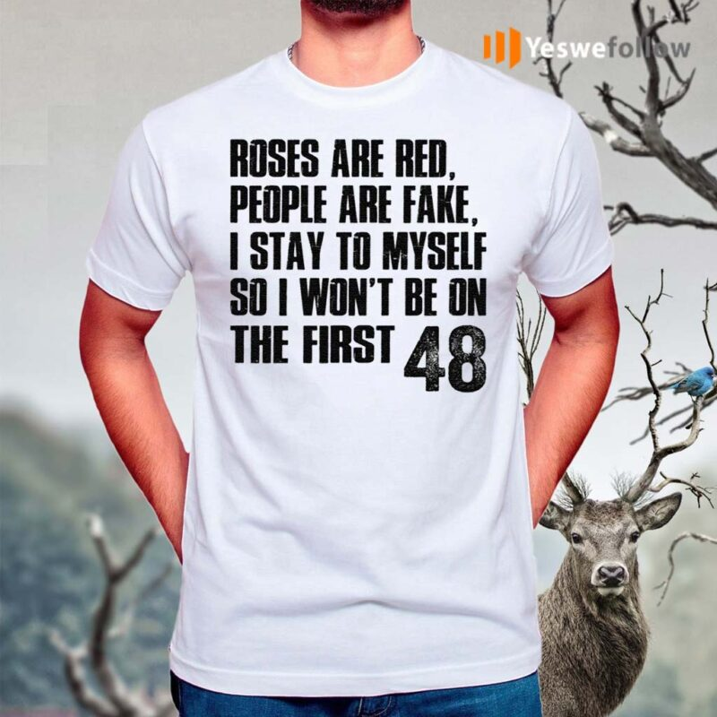 Roses-Are-Red,-People-Are-Fake,-I-Stay-To-Myself-So-I-Won't-Be-On-The-First-48-Shirt