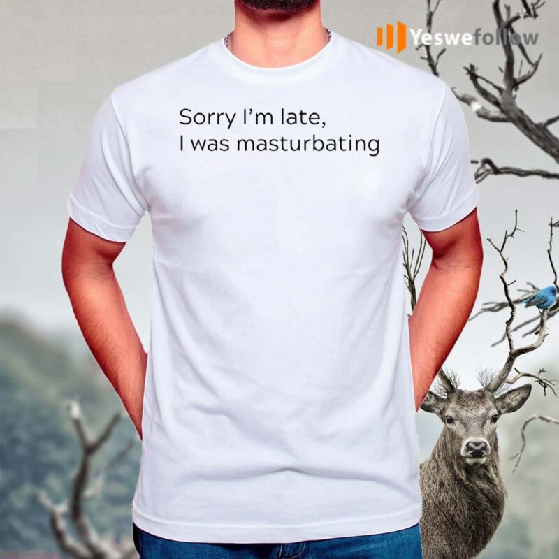 Sorry-I'm-Late-I-Was-Masturbating-Shirts