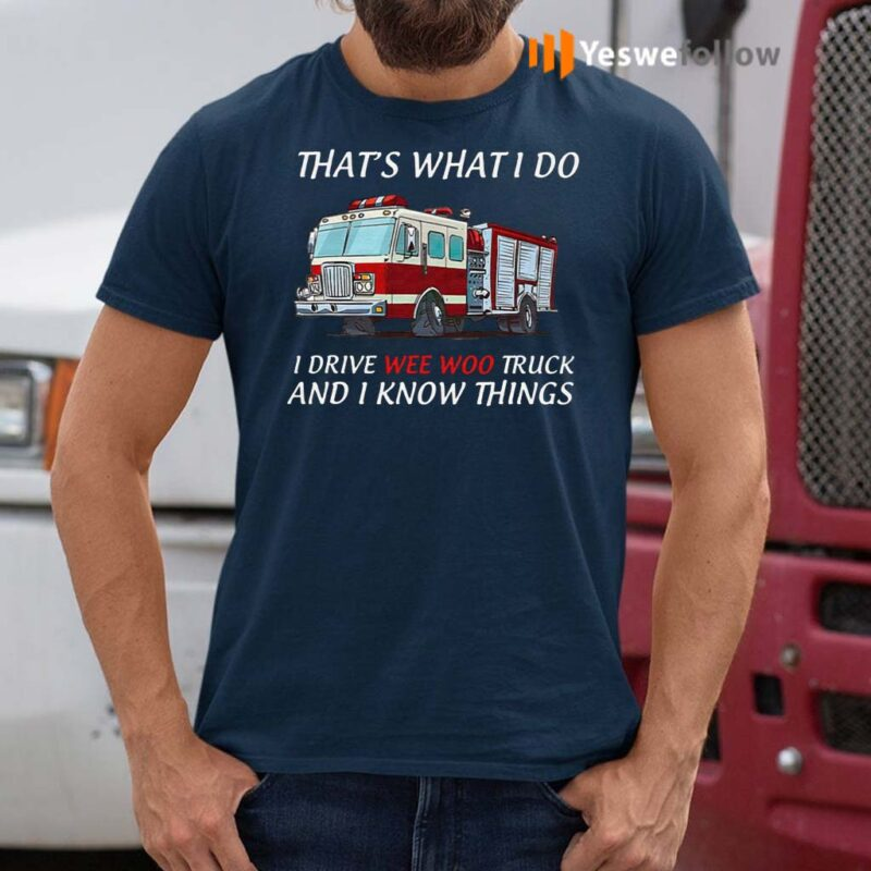 That's-What-I-Do-I-Drive-Wee-Woo-Truck-And-I-Know-Things-T-Shirt