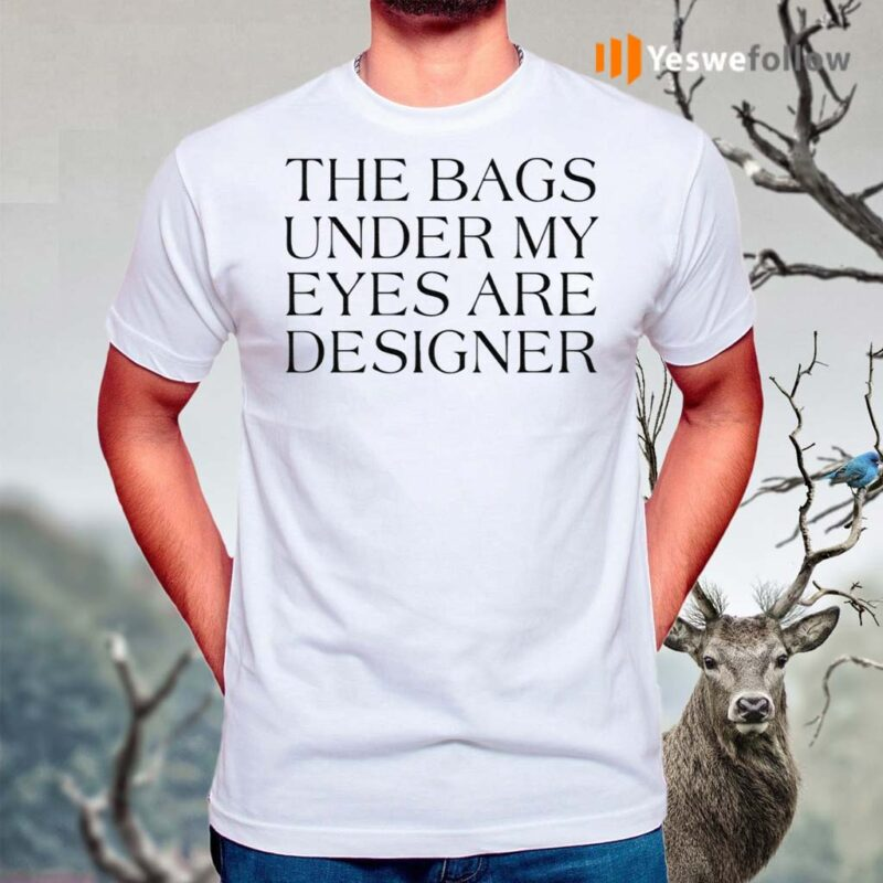 The-Bags-Under-My-Eyes-Are-Designer-Shirt