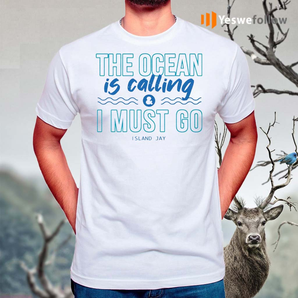 The-Ocean-Is-Calling-And-I-Must-Go-Island-Jay-Shirts