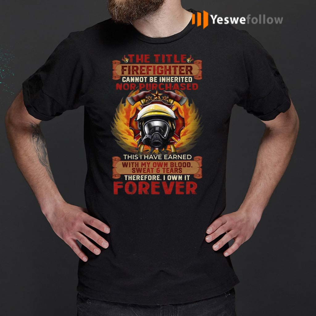 The-Title-Firefighter-Cannot-Be-Inherited-Nor-Purchased-This-I-Have-Earned-T-Shirt