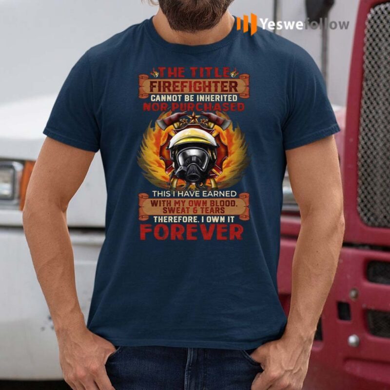 The-Title-Firefighter-Cannot-Be-Inherited-Nor-Purchased-This-I-Have-Earned-T-Shirts
