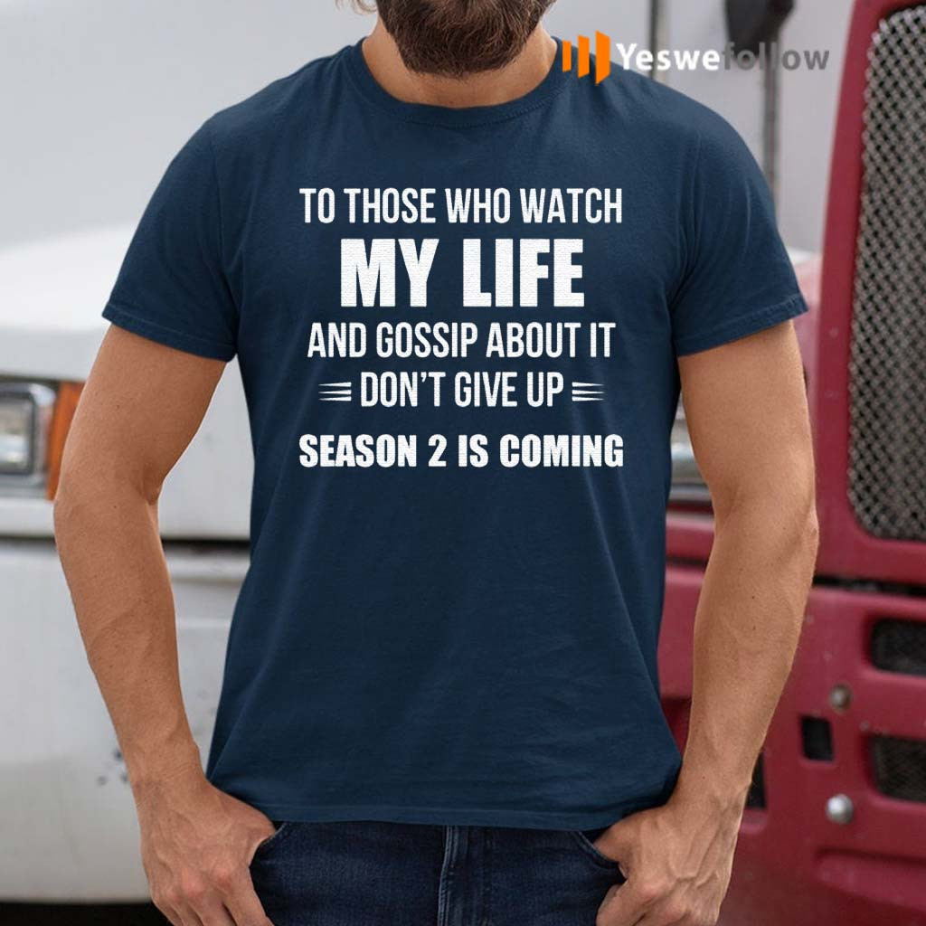 To-Those-Who-Watch-My-Life-And-Gosship-About-It-Don't-Give-Up-Season-2-Is-Coming-Shirt