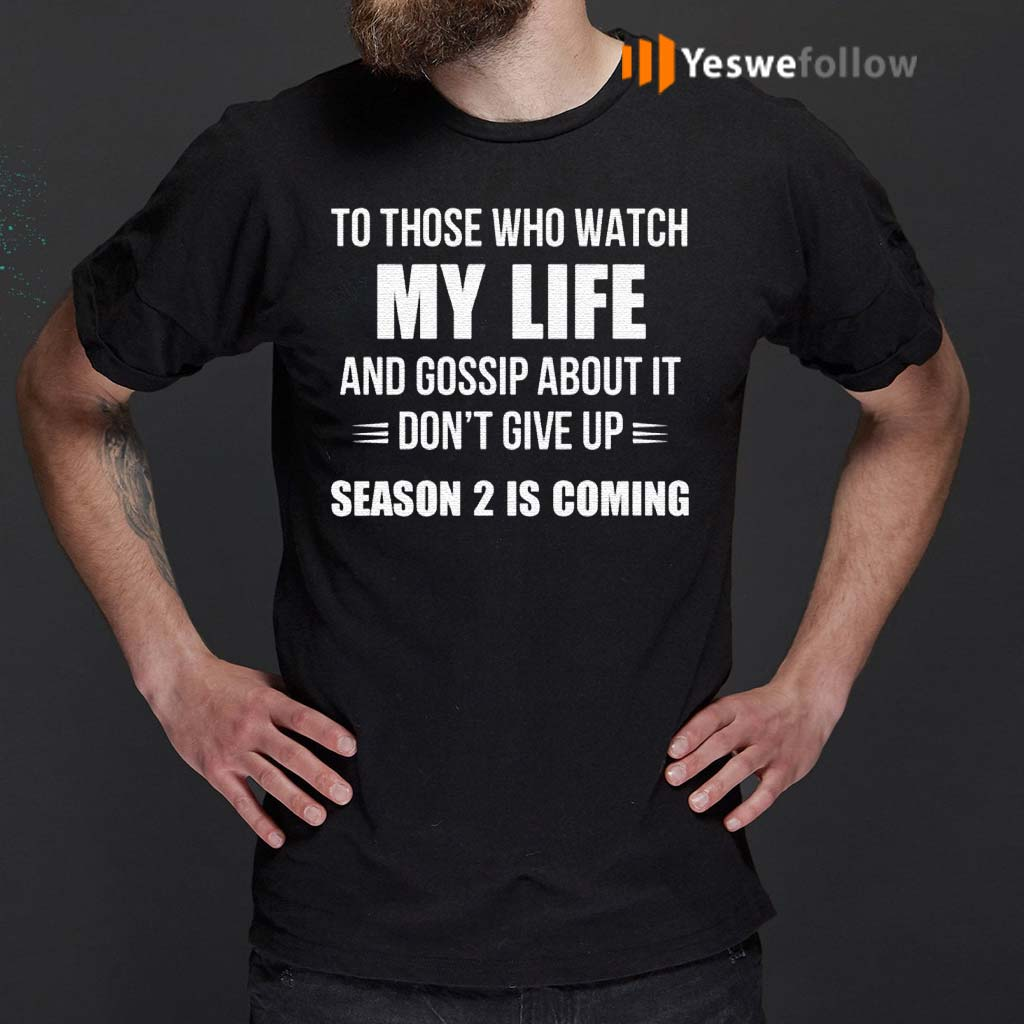To-Those-Who-Watch-My-Life-And-Gosship-About-It-Don't-Give-Up-Season-2-Is-Coming-Shirts