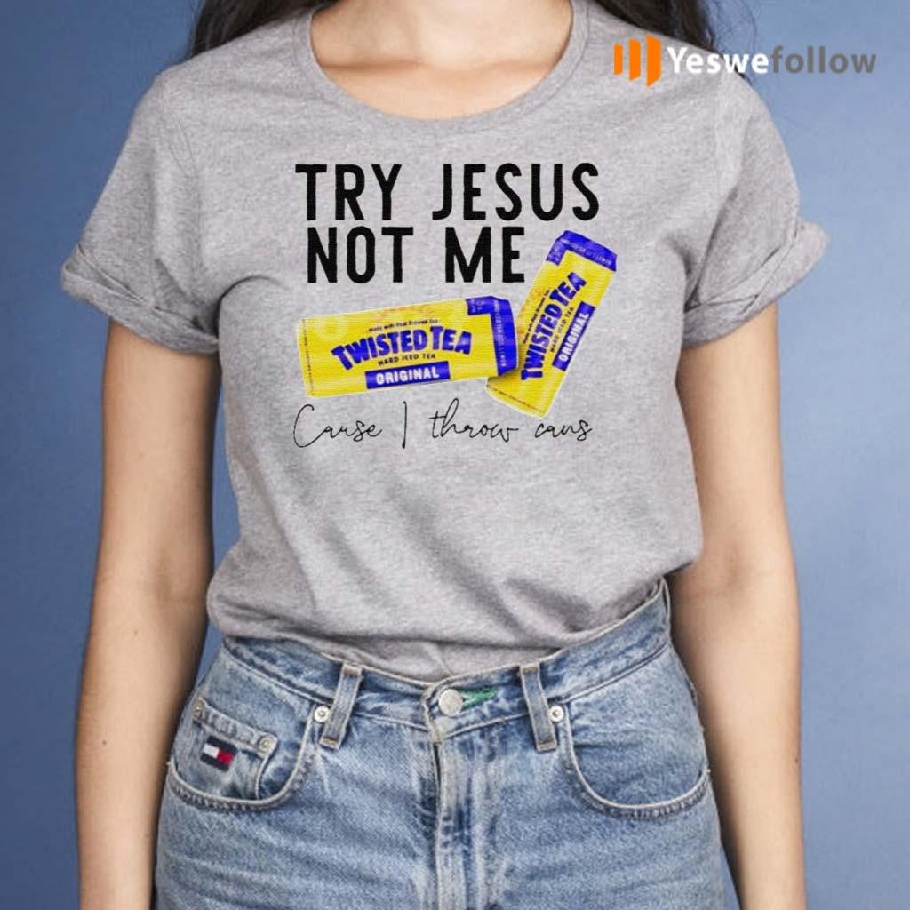 Try-Jesus-not-me-cause-I-throw-cans-Twisted-tea-shirt