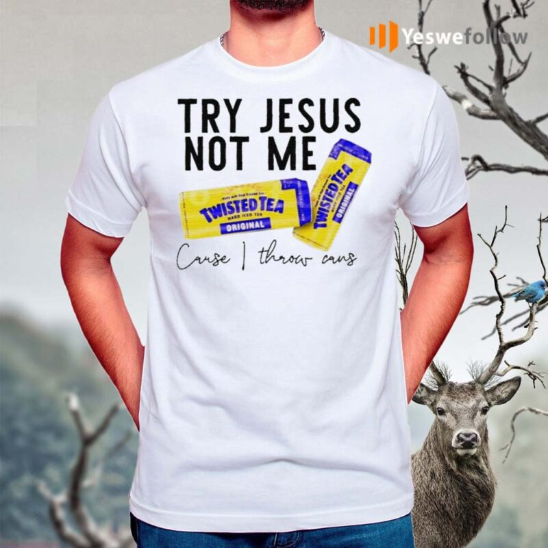 Try-Jesus-not-me-cause-I-throw-cans-Twisted-tea-shirts
