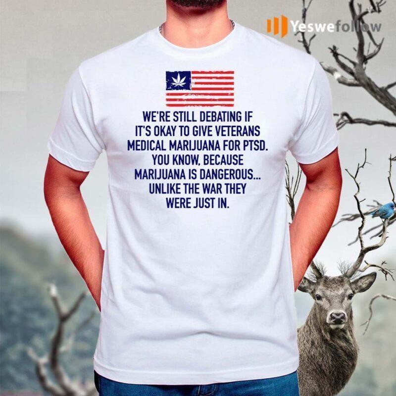 We're-Still-Debating-If-It's-Okay-To-Give-Veterans-Medical-Marijuana-For-Ptsd-TShirts