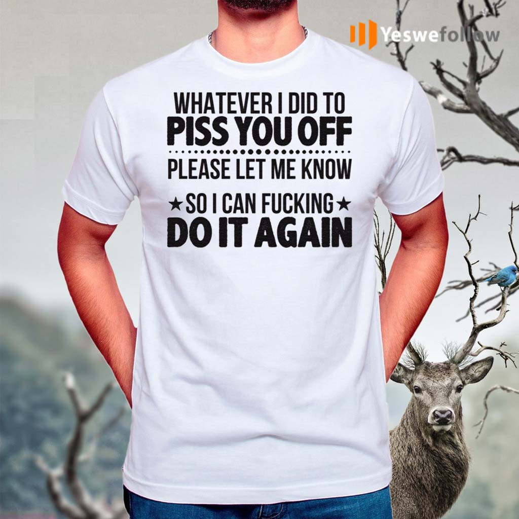 Whatever-I-Did-To-Piss-You-Off-Please-Let-Me-Know-So-I-Can-Fucking-Do-It-Again-Shirts