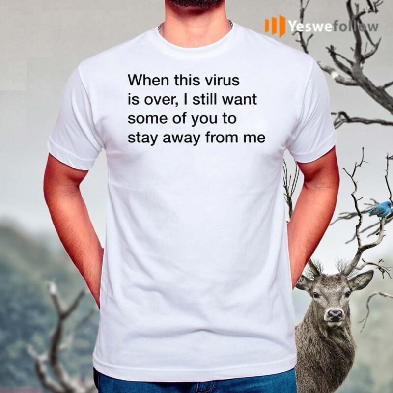 When-This-Virus-Is-Over-I-Still-Want-Some-Of-You-To-Stay-Away-From-Me-Shirt