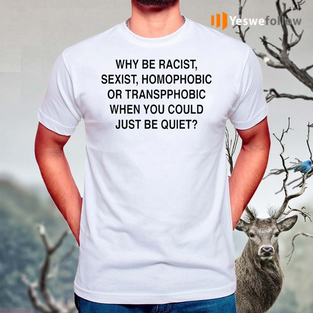 Why-Be-Racist,-Sexist,-Homophobic-Or-Transphobic-When-You-Could-Just-Be-Quiet-TShirts