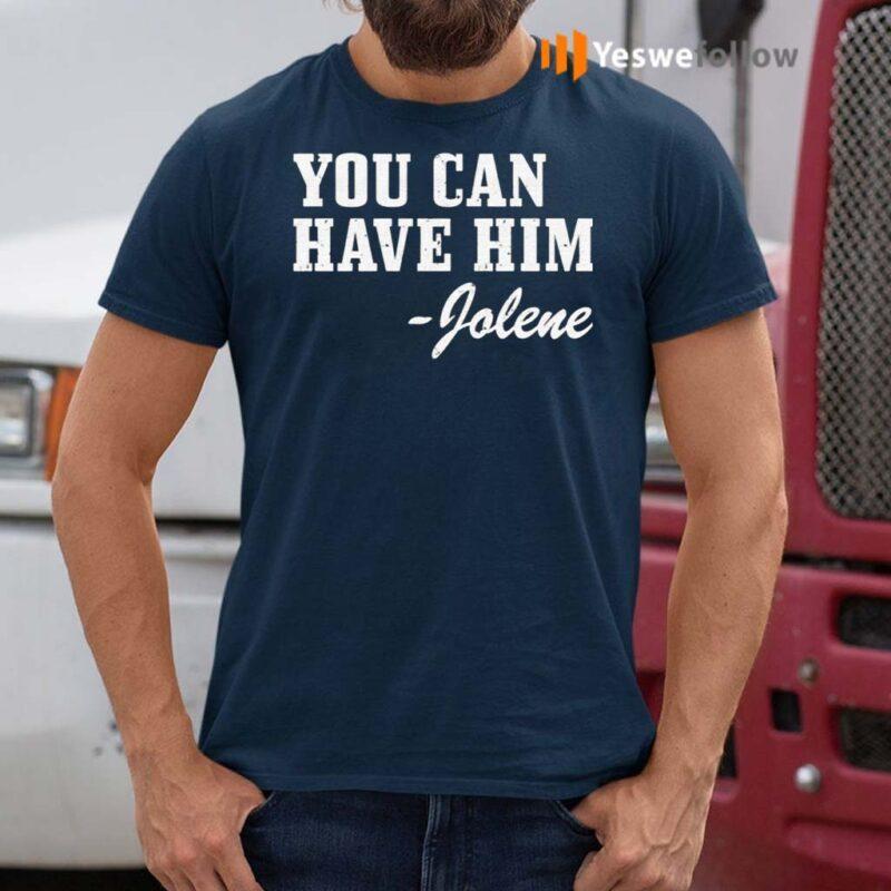 You-Can-Have-Him-Jolene-Shirts
