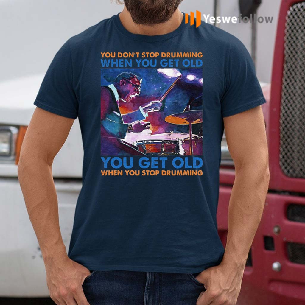 You-Don't-Stop-Drumming-When-You-Get-Old-You-Get-Old-When-You-Stop-Drumming-T-Shirt