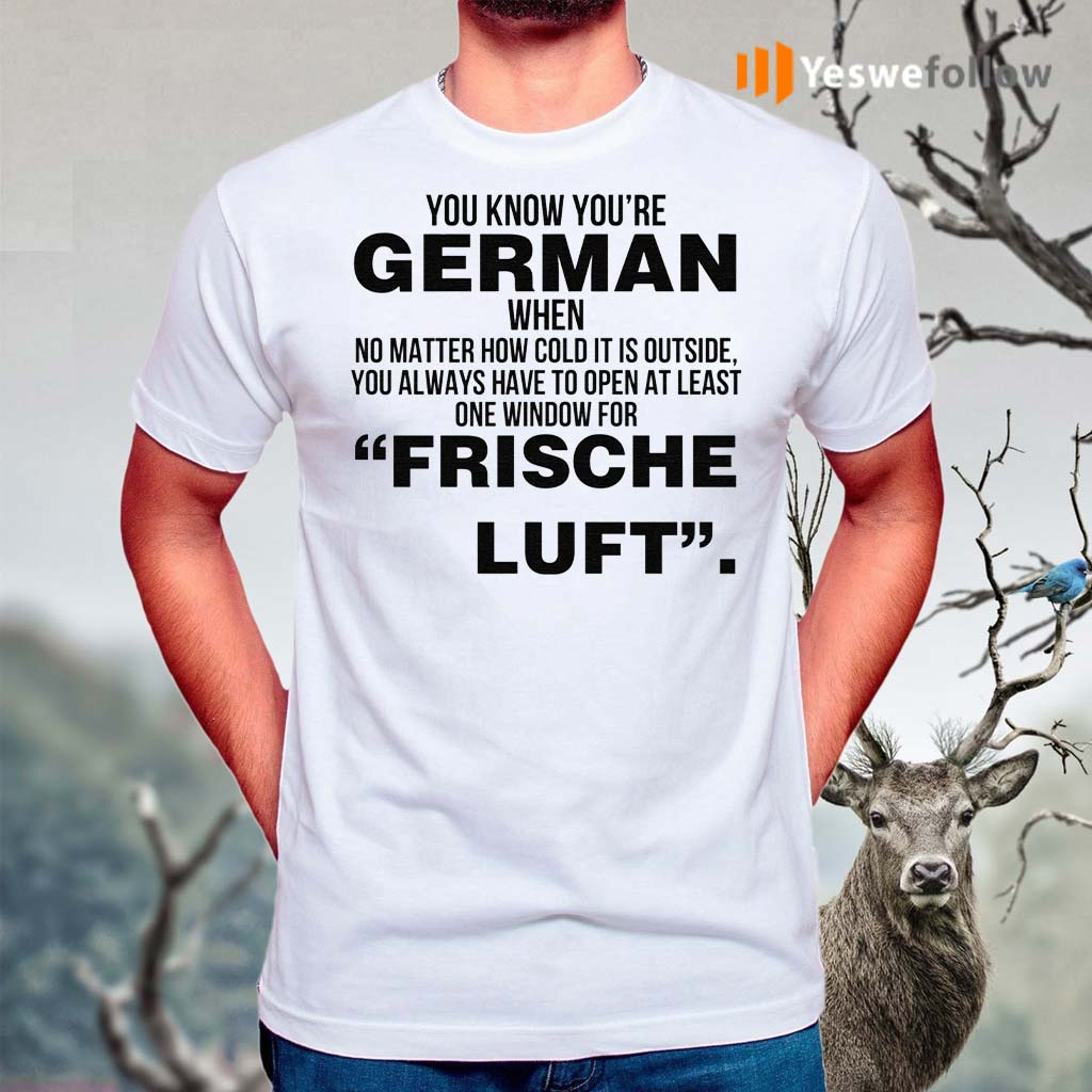 You-Know-Youre-German-When-No-Matter-How-Cold-It-Is-Outside-You-Always-Have-To-Open-At-Least-One-Window-For-Frische-Luft-T-Shirt