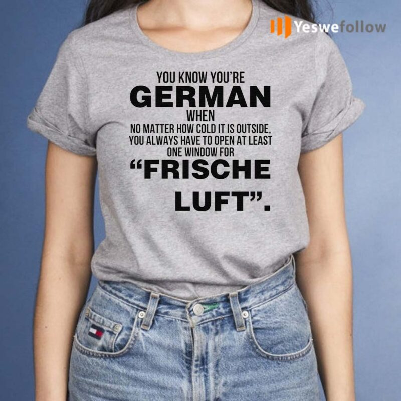 You-Know-Youre-German-When-No-Matter-How-Cold-It-Is-Outside-You-Always-Have-To-Open-At-Least-One-Window-For-Frische-Luft-T-Shirts