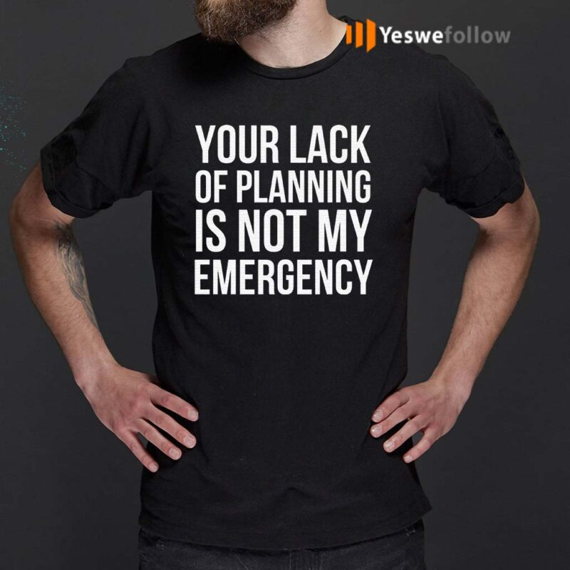Your-Lack-Of-Planning-Is-Not-My-Emergency-T-Shirt