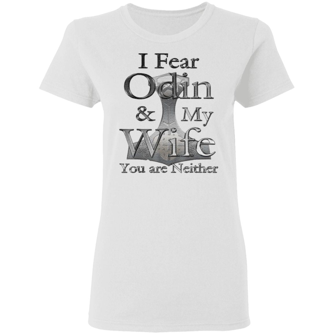 I Fear Odin My Wife You Are Neither T Shirt
