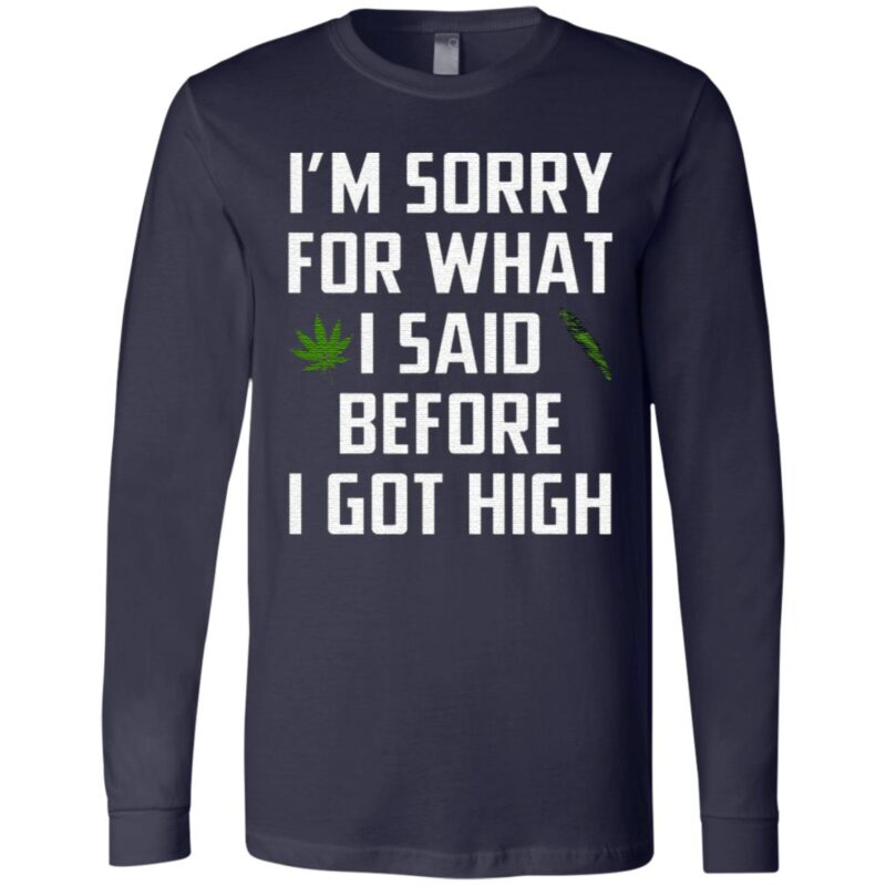 I Am Sorry For What I Said Before I Got High T Shirt