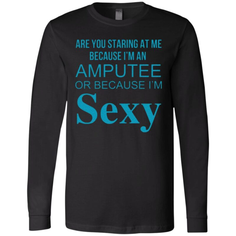 Are You Staring At Me Because I Am An Amputee Or Because I Am Sexy T Shirt