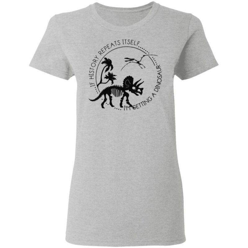 If History Repeats Itself I'm Getting A Dinosaur T Shirt