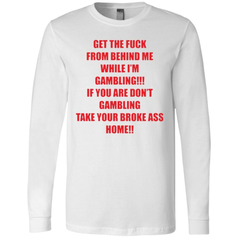 Get The Fuck From Behind Me While I Am Gambling T Shirt