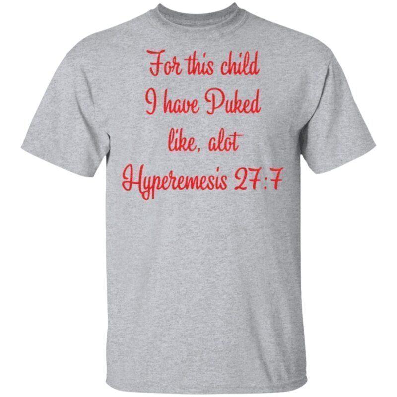 For This Child I Have Puked Like Alot Hyperemesis 27 7 T Shirt