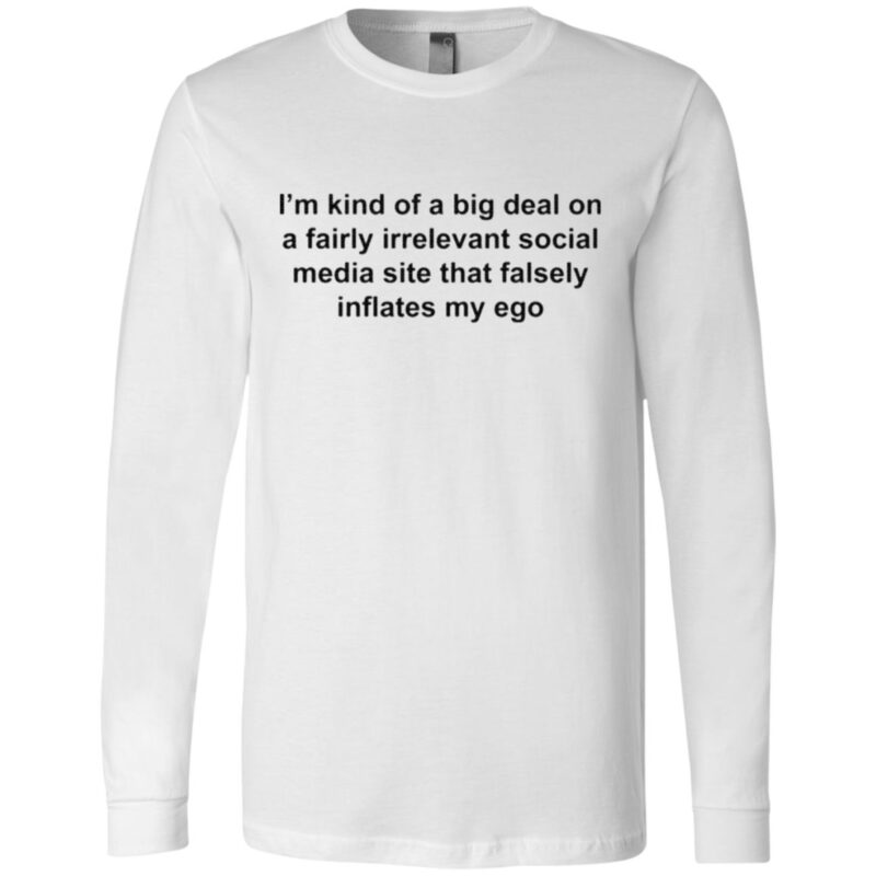 I'm Kind Of A Big Deal On A Fairly Irrelevant Social Media Site That Falsely Inflates My Ego T Shirt