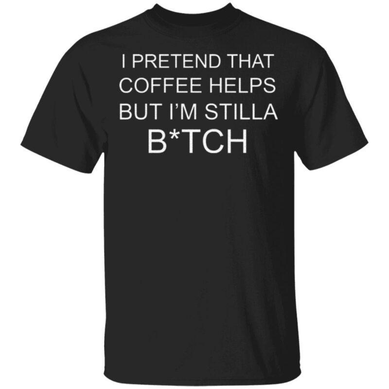 I Pretend That Coffee Helps But I'm Still A Bitch T Shirt
