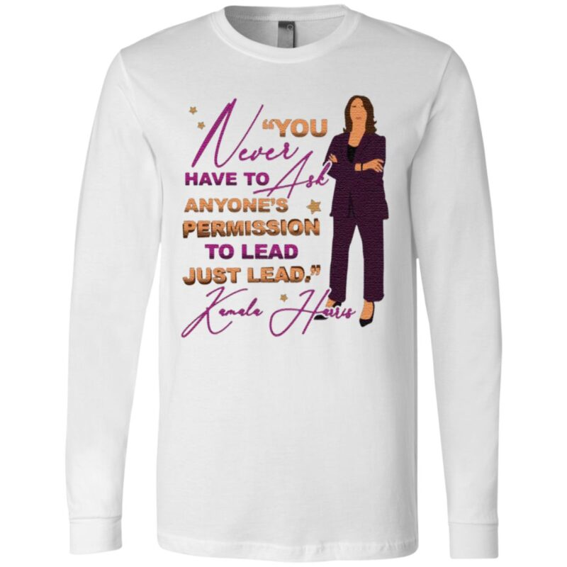You Never Have to Ask Anyone's Permission to Lead Just Lead Kamala 2020 T-Shirt