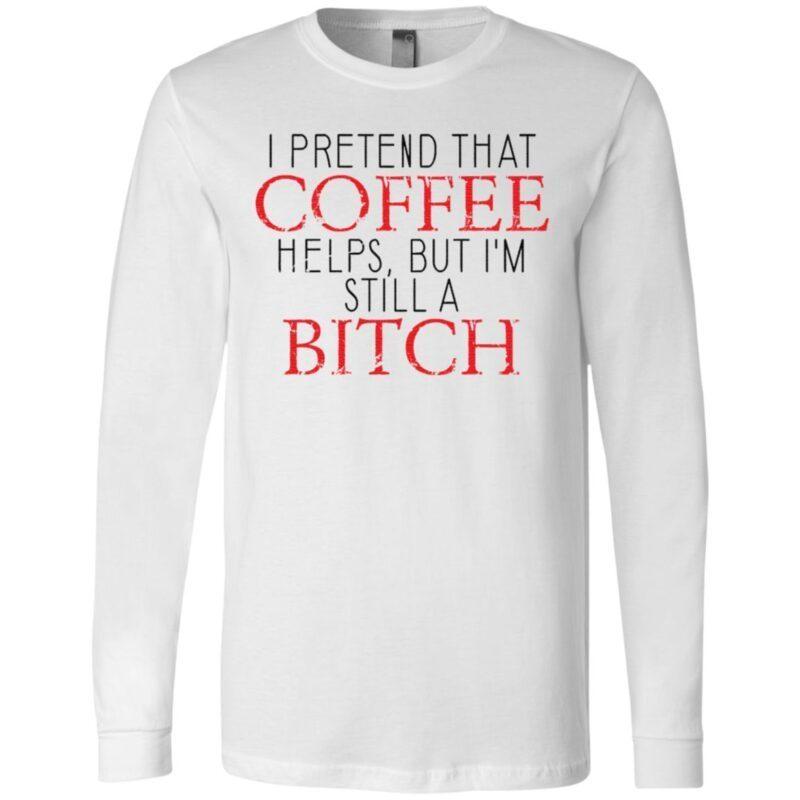 I Pretend That Coffee Helps, But I'm Still A Bitch TShirt