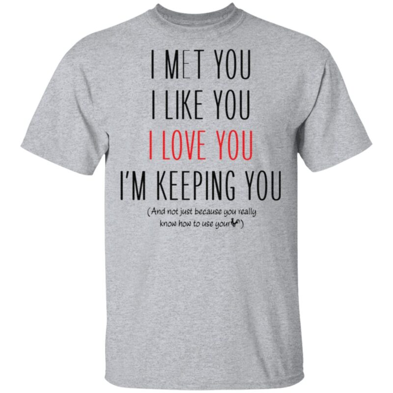 I Met You I Like You I Love You I Am Keeping You T Shirt