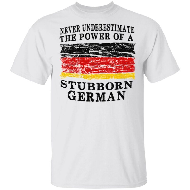 Never Underestimate The Power Of A Stubborn German TShirt