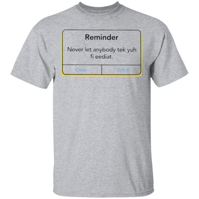 Reminder Never Let Anybody Tek Yuh Fi Eediat T Shirt