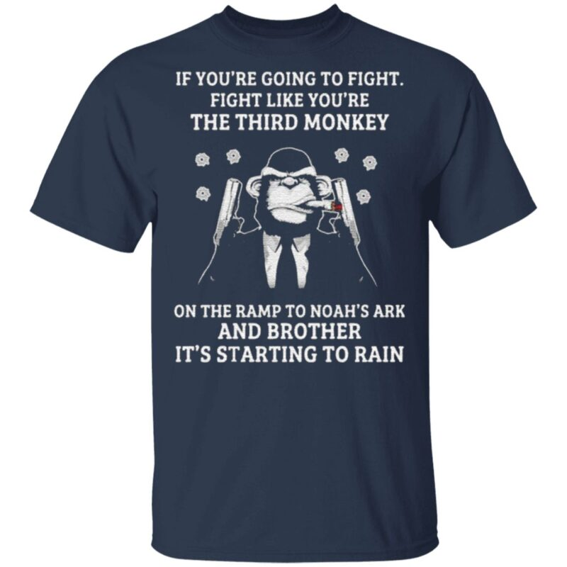If You're Going To Fight Fight Like You're The Third Monkey On The Ramp To Noah's Ark And Brother Its Starting To Rain T Shirt