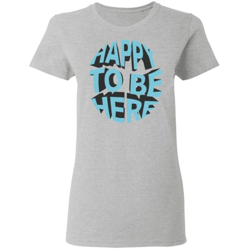 Happy To Be Here T Shirt