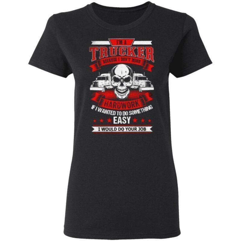 I'm A Trucker Because I Don't Mind Hardwork T Shirt