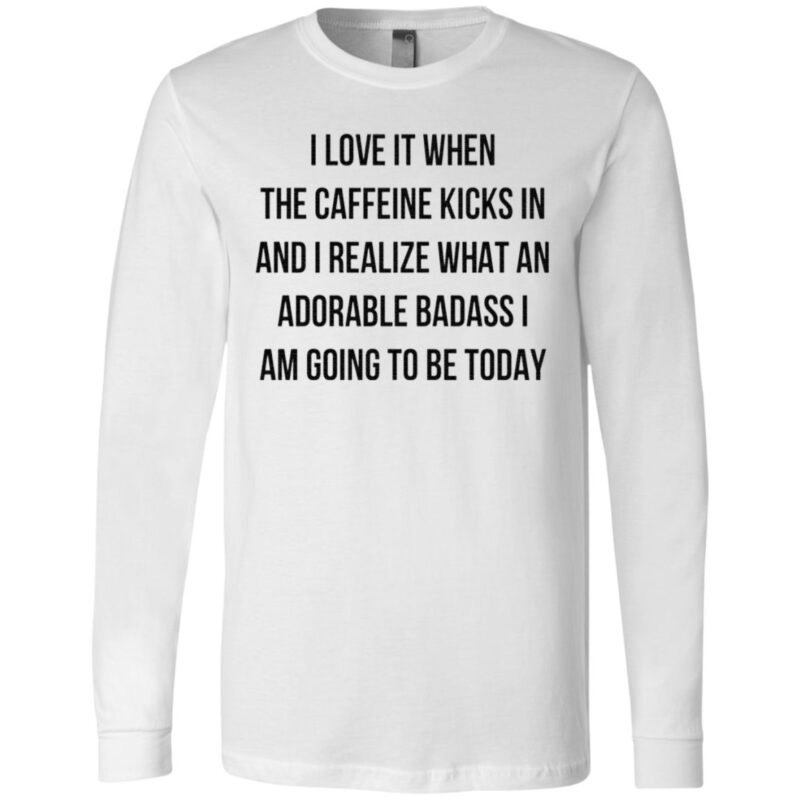 I Love It When The Caffeine Kicks In And I Realize That An Adorable Badass I Am Going To Be Today TShirt