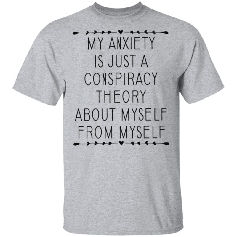 My Anxiety Is Just A Conspiracy Theory About Myself From Myself TShirt
