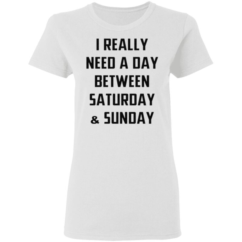 I Really Need A Day Between Saturday And Sunday TShirt