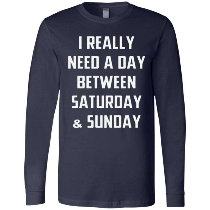 I Really Need A Day Between Saturday And Sunday Gift T Shirt
