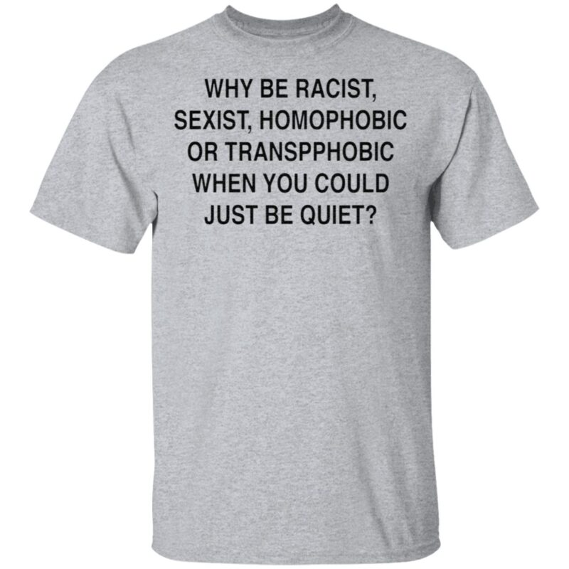 Why Be Racist, Sexist, Homophobic Or Transphobic When You Could Just Be Quiet TShirt