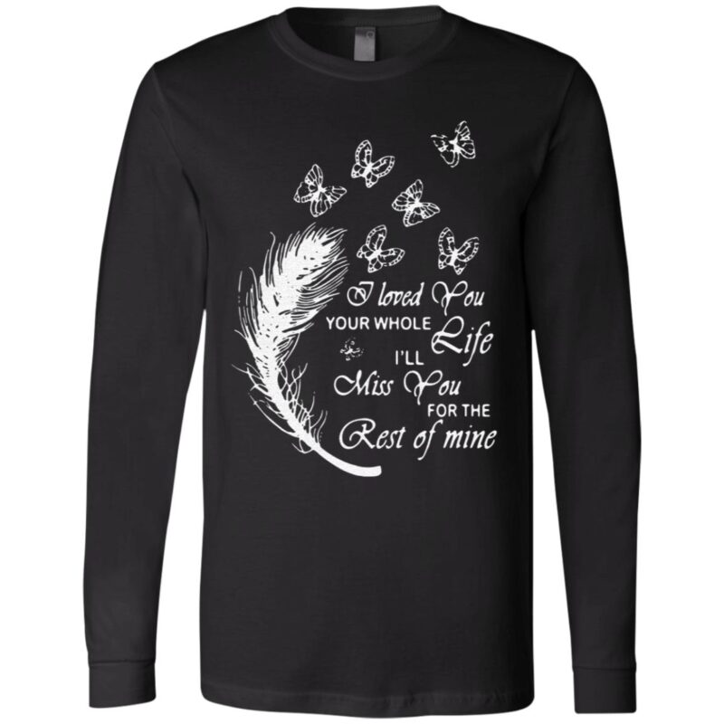Butterfly I loved you your whole life I'll miss you for the rest of mine t shirt