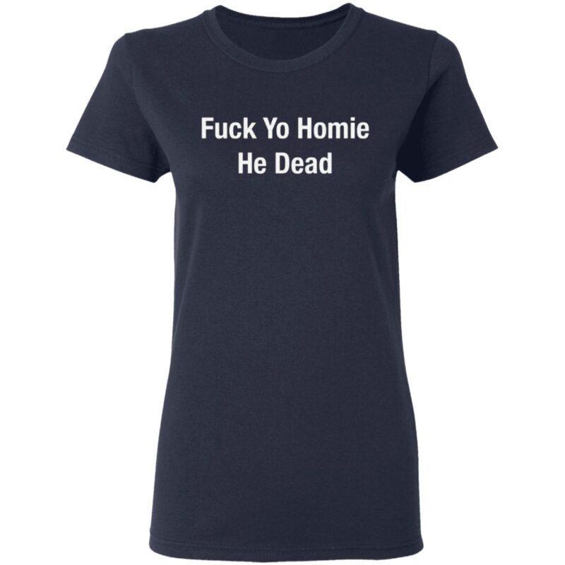 Fuck Yo Homie He Dead T Shirt