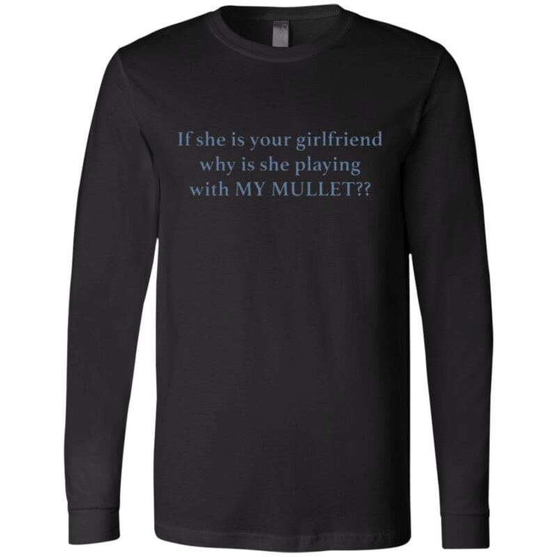 If She Is Your Girl Friend Why Is She Playing With My Mullet T Shirt