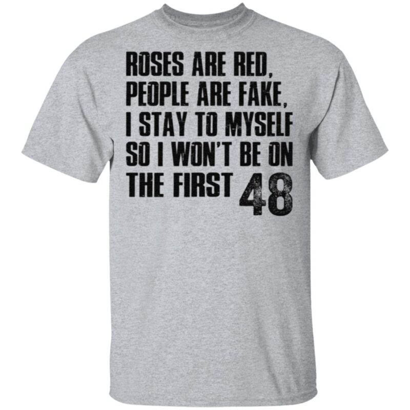 Roses Are Red, People Are Fake, I Stay To Myself So I Won't Be On The First 48 T Shirt